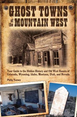Ghost Towns of the Mountain West: Your Guide to the Hidden History and Old West Haunts of Colorado, Wyoming, Idaho, Montana, Utah, and Nevada 9780760333587
