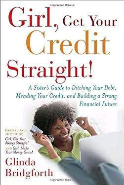 Girl, Get Your Credit Straight!: A Sister's Guide to Ditching Your Debt, Mending Your Credit, and Building a Strong Financial Future 9780767922487