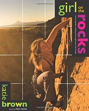 Girl on the Rocks: A Woman's Guide to Climbing with Strength, Grace, and Courage 9780762745180