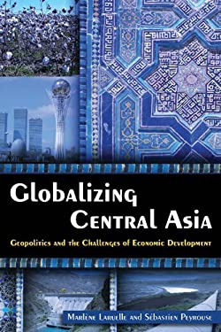 Globalizing Central Asia: Geopolitics and the Challenges of Economic Development 9780765635051