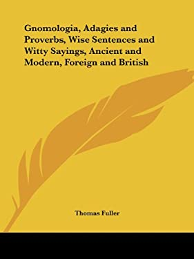Gnomologia, Adagies and Proverbs, Wise Sentences and Witty Sayings, Ancient and Modern, Foreign and British 9780766167872