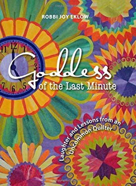 Goddess of the Last Minute: Laughter and Lessons from an Uncommon Quilter 9780760334294
