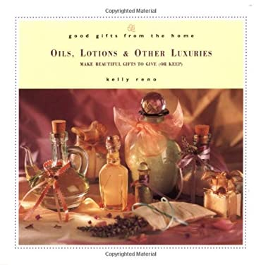 Good Gifts from the Home: Oils, Lotions & Other Luxuries: Make Beautiful Gifts to Give (or Keep) 9780761525448