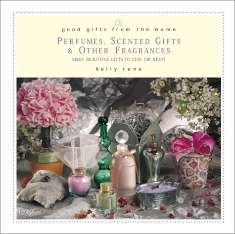Good Gifts from the Home: Perfumes, Scented Gifts & Other Fragrances: Make Beautiful Gifts to Give (or Keep) 9780761523413