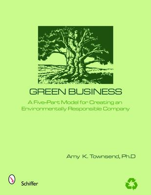 Green Business: The Five-Part Model for Creating an Environmentally Responsible Company 9780764325038