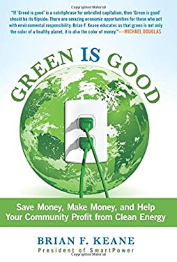 Green Is Good: Save Money, Make Money, and Help Your Community Profit from Clean Energy 9780762780686