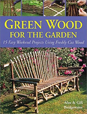 Green Wood for the Garden: 15 Easy Weekend Projects Using Freshly Cut Wood 9780764121562