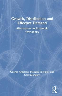Growth, Distribution, and Effective Demand: Alternatives to Economic Orthodoxy 9780765610096