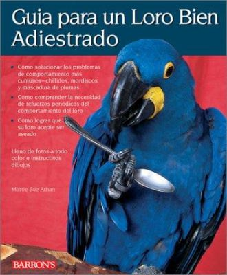 Guia Para un Loro Bien Adiestrado = Guide to a Well-Behaved Parrot 9780764118593