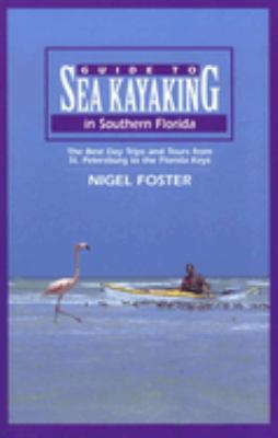 Guide to Sea Kayaking in Southern Florida: The Best Day Trips and Tours from St. Petersburg to the Florida Keys 9780762703364