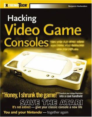 Hacking Video Game Consoles: Turn Your Old Video Game Systems Into Awesome New Portables 9780764578069