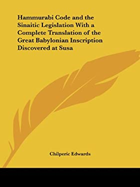 Hammurabi Code and the Sinaitic Legislation with a Complete Translation of the Great Babylonian Inscription Discovered at Susa