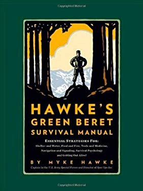 Hawke's Green Beret Survival Manual: Essential Strategies For: Shelter and Water, Food and Fire, Tools and Medicine, Navigation and Signaling, Surviva 9780762433582