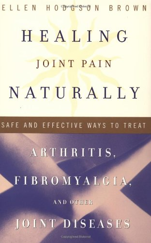 Healing Joint Pain Naturally: Safe and Effective Ways to Treat Arthritis, Fibromyalgia, and Other Jointdiseases 9780767905619