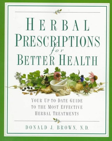 Herbal Prescriptions for Better Health: Your Up-To-Date Guide to the Most Effective Herbal Treatments 9780761510017