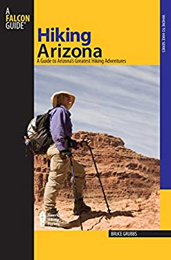 Hiking Arizona: A Guide to Arizona's Greatest Hiking Adventures 9780762740857