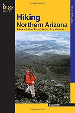 Hiking Northern Arizona: A Guide to Northern Arizona's Greatest Hiking Adventures 9780762741427