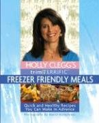 Holly Clegg's Trim & Terrific Freezer Friendly Meals: Quick and Healthy Recipes You Can Make in Advance 9780762425976