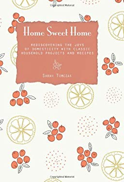 Home Sweet Home: Rediscovering the Joys of Domesticity with Classic Household Projects and Recipes 9780762781287