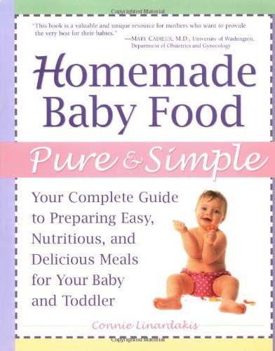 Homemade Baby Food Pure & Simple: Your Complete Guide to Preparing Easy, Nutritious, and Delicious Meals for Baby and Toddler 9780761527909