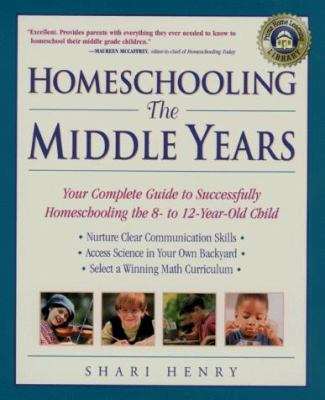 Homeschooling: The Middle Years: Your Complete Guide to Successfully Homeschooling the 8- To 12-Year-Old Child 9780761520924