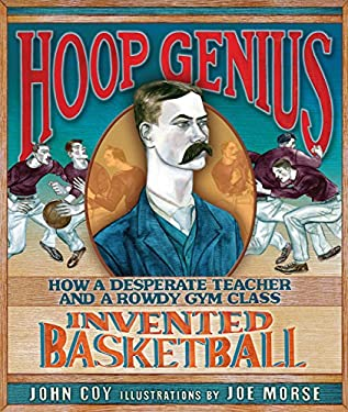 Hoop Genius: How a Desperate Teacher and a Rowdy Gym Class Invented Basketball 9780761366171