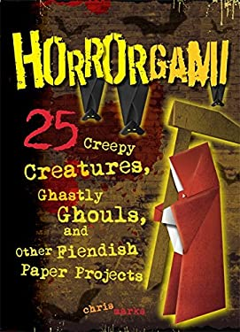 Horrorgami: Creepy Creatures, Ghastly Ghouls, and Other Fiendish Paper Projects 9780762445394