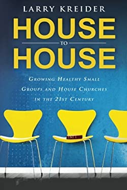 House to House: Growing Healthy Small Groups and House Churches in the 21st Century 9780768430578