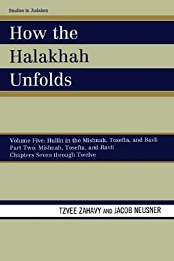 How the Halakhah Unfolds: Volume V: Hullin in the Mishnah, Tosefta, and Bavli, Part Two: Mishnah, Tosefta, and Bavli, Chapters Seven Through Twe 9780761850663
