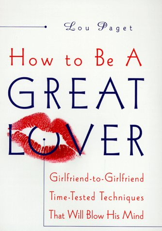 How to Be a Great Lover: Girlfriend-To-Girlfriend Totally Explicit Techniques That Will Blow His Mind 9780767902878