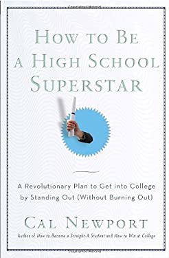 How to Be a High School Superstar: A Revolutionary Plan to Get Into College by Standing Out (Without Burning Out) 9780767932585