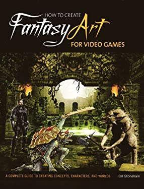 How to Create Fantasy Art for Video Games: A Complete Guide to Creating Concepts, Characters, and Worlds 9780764145049