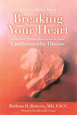 How to Keep from Breaking Your Heart: What Every Woman Needs to Know about Cardiovascular Disease 9780763748494