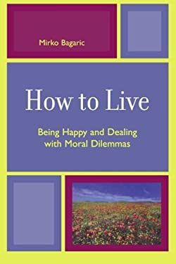 How to Live: Being Happy and Dealing with Moral Dilemmas 9780761835325