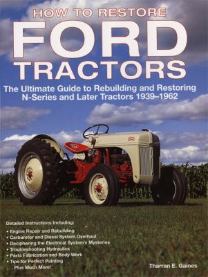 How to Restore Ford Tractors: The Ultimate Guide to Rebuilding and Restoring N-Series and Later Tractors 1939-1962 9780760326206