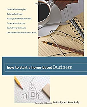 How to Start a Home-Based Business: Create a Business Plan*build a Client Base*make Yourself Indispensable*create a Fee Structure*market Your Company* 9780762759460