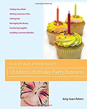 How to Start a Home-Based Children's Birthday Party Business 9780762749386
