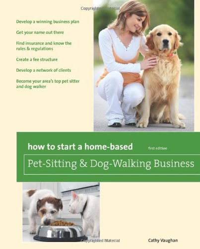 How to Start a Home-Based Pet-Sitting and Dog-Walking Business 9780762760831