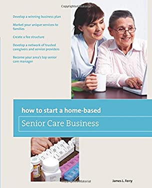 How to Start a Home-Based Senior Care Business 9780762750139