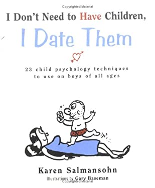 I Don't Need to Have Children, I Date Them: 23 Child Psychology Techniques to Use on Boys of All Ages 9780761122173