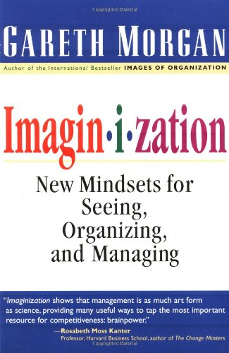 Imaginization: New Mindsets for Seeing, Organizing, and Managing 9780761912699
