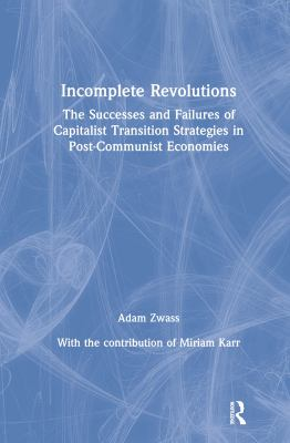 Incomplete Revolutions: The Successes and Failures of Capitalist Transition Strategies in Post-Communist Economies 9780765603708