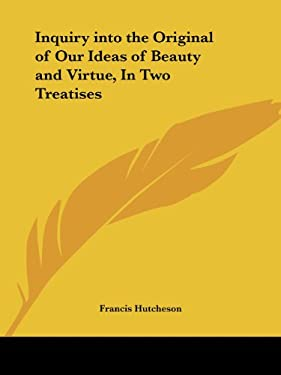 Inquiry Into the Original of Our Ideas of Beauty and Virtue, in Two Treatises 9780766167902