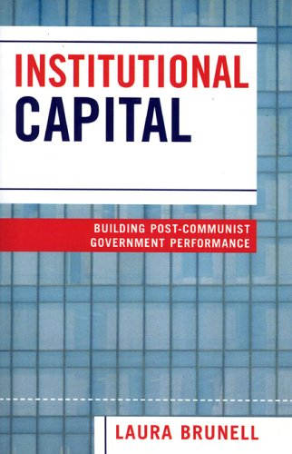 Institutional Capital: Building Post-Communist Government Performance - Brunell, Laura