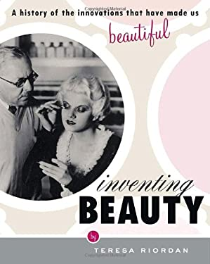 Inventing Beauty: A History of the Innovations That Have Made Us Beautiful 9780767914512