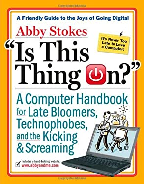 Is This Thing On?: A Computer Handbook for Late Bloomers, Technophobes, and the Kicking & Screaming 9780761146193