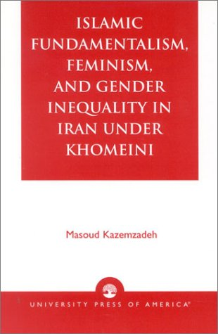 Islamic Fundamentalism, Feminism, and Gender Inequality in Iran Under Khomeini 9780761823889
