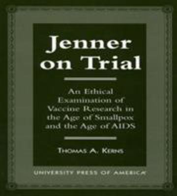 Jenner on Trial: An Ethical Examination of Vaccine Research in the Age of Smallpox and the Age of AIDS 9780761807193