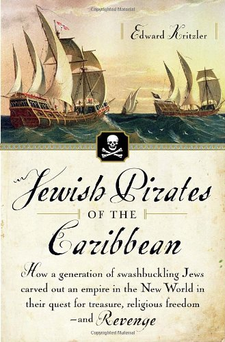 Jewish Pirates of the Caribbean: How a Generation of Swashbuckling Jews Carved Out an Empire in the New World in Their Quest for Treasure, Religious F 9780767919524