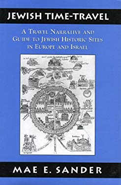 Jewish Time-Travel: A Travel Narrative and Guide to Jewish Historic Sites in Europe and Israel 9780765760999